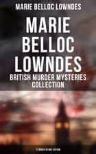 MARIE BELLOC LOWNDES - British Murder Mysteries Collection: 17 Books in One Edition - The Chink in the Armour, The Lodger, The End of Her Honeymoon, Love and Hatred, From Out the Vast Deep, What Timmy Did... ebook by Marie Belloc Lowndes