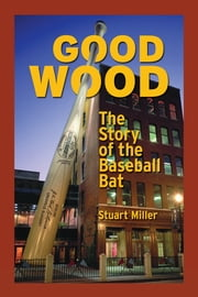Good Wood: The Story of the Baseball Bat ebook by Stuart Miller