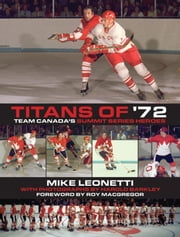 Titans of '72 - Team Canada's Summit Series Heroes ebook by Mike Leonetti,Roy MacGregor,Harold Barkley