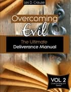 Overcoming Evil - The Ultimate Deliverance Manual ebook by Les D. Crause
