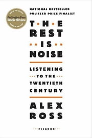 The Rest Is Noise - Listening to the Twentieth Century ebook by Alex Ross