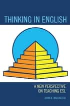 Thinking in English - A New Perspective on Teaching ESL ebook by John B. Muciaccia