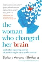 The Woman Who Changed Her Brain - And Other Inspiring Stories of Pioneering Brain Transformation ebook by Barbara Arrowsmith-Young