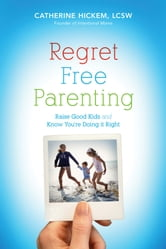 Regret Free Parenting - Raise Good Kids and Know You're Doing It Right ebook by Catherine Hickem