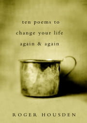 Ten Poems to Change Your Life Again and Again ebook by Roger Housden