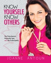 Know Yourself, Know Others - The Thirty-Second Personality Type and Life Guide System ebook by Joanne Antoun