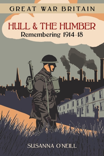 Great War Britain Hull and the Humber - Remembering 1914-18 ebook by Susanna O'Neill