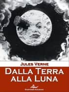 Dalla Terra alla Luna ebook by Jules Verge