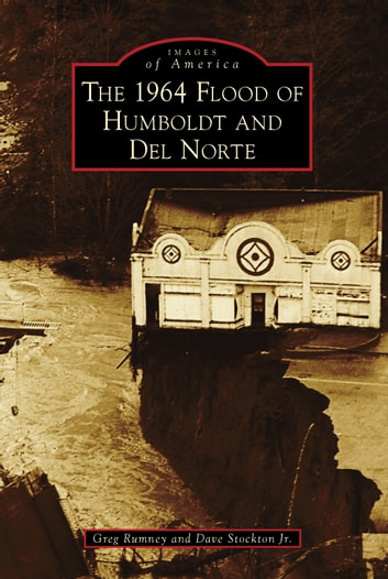 The 1964 Flood of Humboldt and Del Norte ebook by Greg Rumney,Dave Stockton Jr.