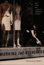 "Working the Boundaries - Race, Space, and ""Illegality"" in Mexican Chicago ebook by Nicholas De Genova"