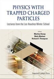 Physics with Trapped Charged Particles - Lectures from the Les Houches Winter School ebook by Martina Knoop,Niels Madsen,Richard C Thompson