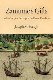 Zamumo's Gifts - Indian-European Exchange in the Colonial Southeast ebook by Joseph M. Hall, Jr.
