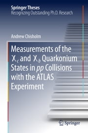 Measurements of the X c and X b Quarkonium States in pp Collisions with the ATLAS Experiment ebook by Andrew Chisholm