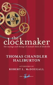 The Clockmaker - The Sayings and Doings of Samuel Slick of Slickville ebook by Thomas Chandler Haliburton,Robert McDougall