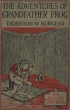 The Adventures of Grandfather Frog ebook by Thornton W. Burgess