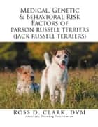 Medical, Genetic & Behavioral Risk Factors of Parson Russell Terriers (Jack Russell Terriers) ebook by Ross D. Clark DVM