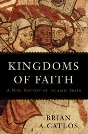 Kingdoms of Faith - A New History of Islamic Spain ebook by Brian A. Catlos