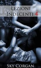 Lezioni Indecenti 4 ebook by Sky Corgan