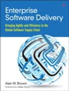 Enterprise Software Delivery - Bringing Agility and Efficiency to the Global Software Supply Chain ebook by Alan W. Brown