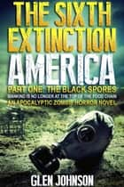 The Sixth Extinction: America – Part One: The Black Spores. ebook by Glen Johnson