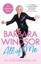 All of Me - My Extraordinary Life - The Most Recent Autobiography by Barbara Windsor ebook by Barbara Windsor