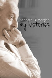 Kenneth O. Morgan: My Histories ebook by Morgan, Kenneth. O.