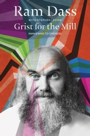 Grist for the Mill - Awakening to Oneness ebook by Ram Dass,Stephen Levine