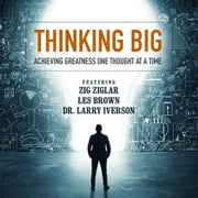 Thinking Big - Achieving Greatness One Thought at a Time audiobook by Zig Ziglar, Les Brown, Dr. Larry Iverson,...