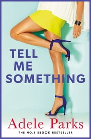 Tell Me Something - A gripping novel of love, lies and obsessions ebook by Adele Parks