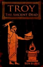 Troy: The Ancient Dead ebook by Ben Blake