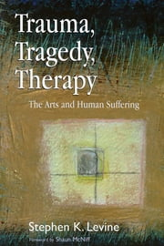 Trauma, Tragedy, Therapy - The Arts and Human Suffering ebook by Stephen K Levine,Shaun McNiff
