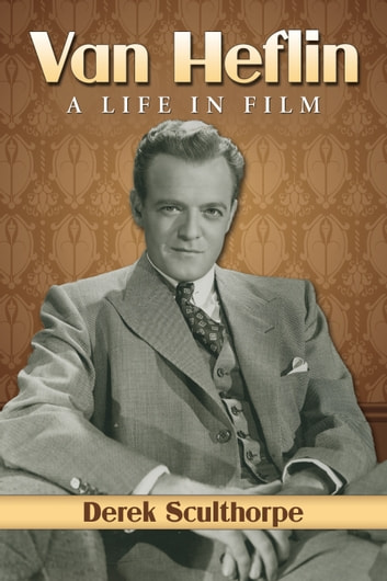 Van Heflin - A Life in Film ebook by Derek Sculthorpe