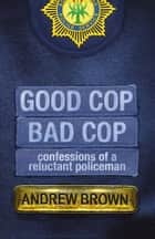Good Cop, Bad Cop - Confessions of a Reluctant Policeman ebook by Andrew Brown