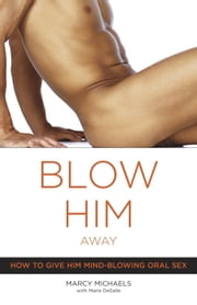 Blow Him Away - How to Give Him Mind-Blowing Oral Sex ebook by Marcy Michaels, Marie Desalle