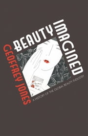 Beauty Imagined - A History of the Global Beauty Industry ebook by Geoffrey Jones