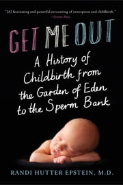 Get Me Out: A History of Childbirth from the Garden of Eden to the Sperm Bank ebook by Randi Hutter Epstein, M.D.