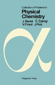 Collection of Problems in Physical Chemistry: Pergamon International Library of Science, Technology, Engineering and Social Studies ebook by Bare, Jirí|Cerný, Cestmír|Fried, Vojtec