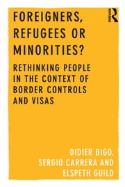 Foreigners, Refugees or Minorities? - Rethinking People in the Context of Border Controls and Visas ebook by Didier Bigo,Sergio Carrera