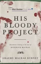 His Bloody Project - Documents relating to the case of Roderick Macrae (Shortlisted for the Booker Prize 2016 ebook by Graeme Macrae Burnet