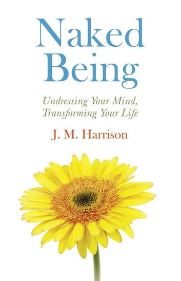Naked Being - Undressing Your Mind, Transforming Your Life ebook by J. M. Harrison