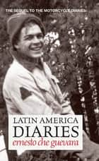 Latin America Diaries - The Sequel to The Motorcycle Diaries ebook by Ernesto Che Guevara