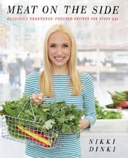 Meat on the Side - Delicious Vegetable-Focused Recipes for Every Day ebook by Nikki Dinki