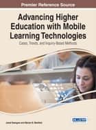 Advancing Higher Education with Mobile Learning Technologies - Cases, Trends, and Inquiry-Based Methods ebook by Jared Keengwe, Marian B. Maxfield