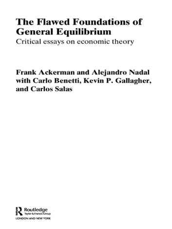 The Flawed Foundations of General Equilibrium Theory - Critical Essays on Economic Theory eBook by Frank Ackerman,Alejandro Nadal,Kevin P. Gallagher