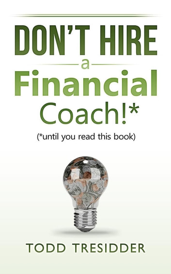 Don't Hire a Financial Coach! (Until You Read This Book) - Financial Freedom for Smart People ebook by Todd Tresidder
