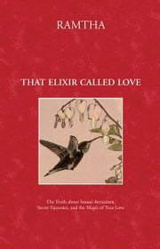 That Elixir Called Love: The Truth about Sexual Attraction, Secret Fantasies, and the Magic of True Love - The Truth about Sexual Attraction, Secret Fantasies, and the Magic of True Love ebook by Ramtha