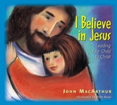 I Believe in Jesus - Leading Your Child to Christ ebook by John F. MacArthur
