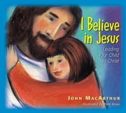 I Believe in Jesus - Leading Your Child to Christ ebook by John F. MacArthur,Pam Rossi