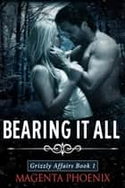 Bearing It All (Grizzly Affairs: Book 1) ebook by Magenta Phoenix