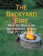 The Backyard Fire - How to Build an Inexpensive Stone Fire Pit for Your Yard ebook by M Osterhoudt
